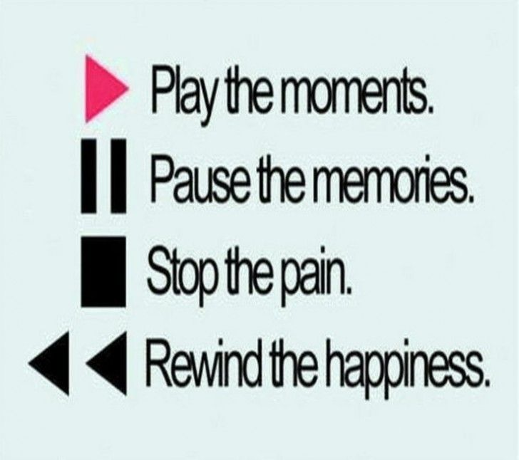 Funny pictures of the day -  Play The Moments, Pause The Memories, Stop The Pain, Rewind The Happiness