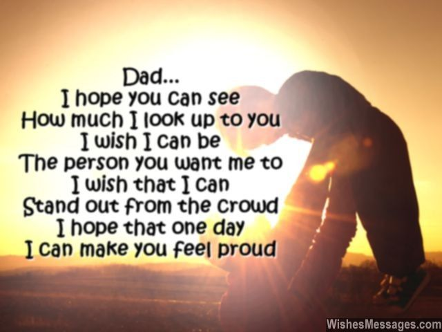 Dad I hope you can see How much I look up to you I wish I can be The person you want me to I wish that I can Stand out from the crowd I hope that one day I can make you feel proud via WishesMessages.com