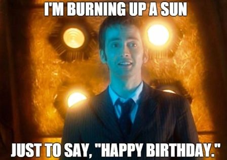 The 10th Doctor - ''I Am Burning Up A Sun Only To Say 'Happy Birthday'.'' (Doctor Who - BBC Series) source: http://2happybirthday.com/dr-who-happy-birthday-meme/