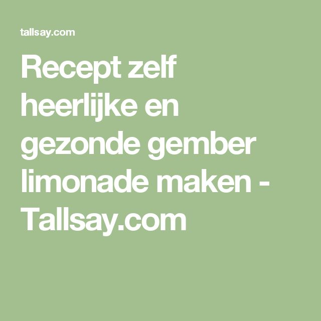 Recept zelf heerlijke en gezonde gember limonade maken - Tallsay.com