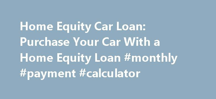 Home Equity Car Loan: Purchase Your Car With a Home Equity Loan #monthly #payment #calculator http://loan.remmont.com/home-equity-car-loan-purchase-your-car-with-a-home-equity-loan-monthly-payment-calculator/  #new car loan # Using Your Home Equity for a Car Loan Discover the pros and cons of using a home equity loan to buy a car When you're considering the purchase of a new or used car, you're probably looking into traditional auto loans. Another option to consider is using your home equity…