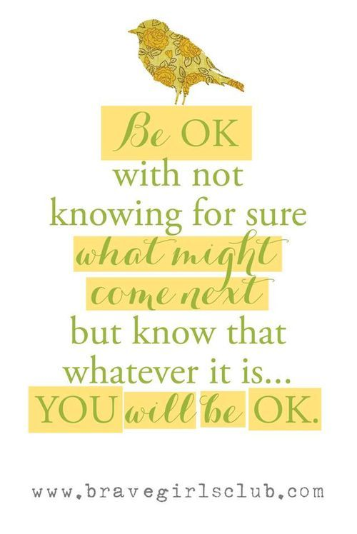 Be ok with not knowing for sure what might come next but know that whatever it is...you will be ok.