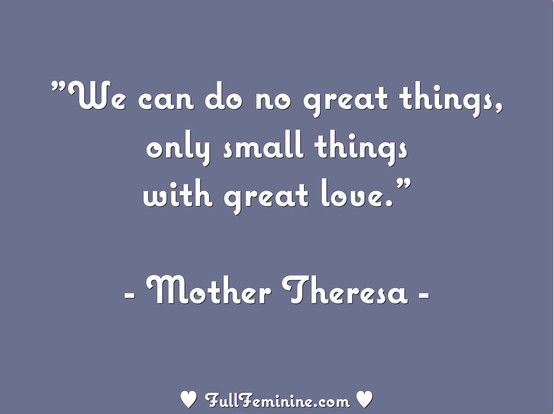 """""""We can do no great things, only small things with great love."""" - Mother Theresa"""