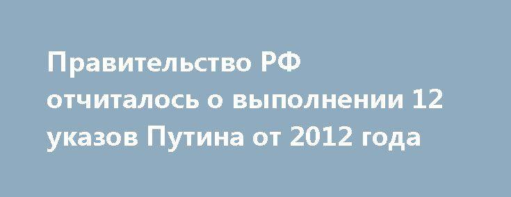 Правительство РФ отчиталось о выполнении 12 указов Путина от 2012 года http://oane.ws/2017/05/04/pravitelstvo-rf-otchitalos-o-vypolnenii-12-ukazov-putina-ot-2012-goda.html  Правительство РФ отчиталось о том, что полностью выполнены 12 указов Путина от 2012 года. Речь идёт о программе развития армии и социальных направлениях, связанных с ней.