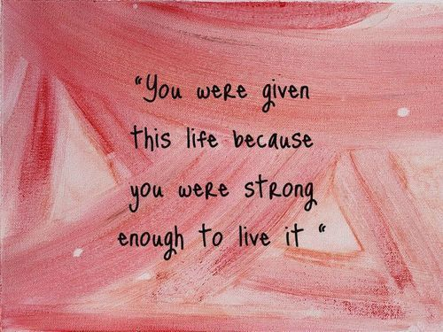 """You were given this life because you were strong enough to live it."" Not sure who said this but I love this quote."