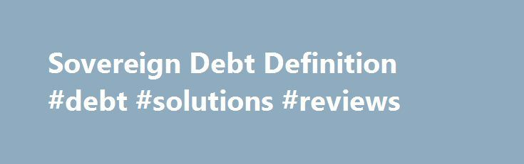 Sovereign Debt Definition #debt #solutions #reviews http://debt.nef2.com/sovereign-debt-definition-debt-solutions-reviews/  #sovereign debt # Sovereign Debt What is 'Sovereign Debt' Sovereign debt – also referred to as government debt, public debt, and national debt – is a central government's debt. Sovereign debt is issued by the national government in a foreign currency in order to finance the issuing country's growth and development. The stability of the issuing government can be provided…