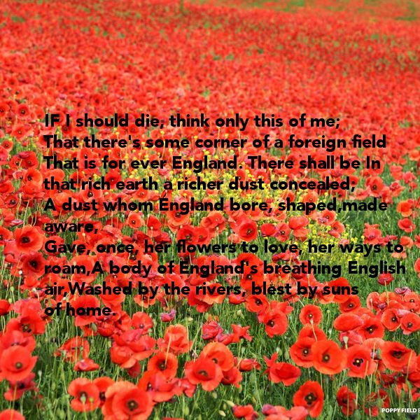 If I should die, think only this of me;  That there's some corner of a foreign field  That is for ever England. By Rupert Brooke