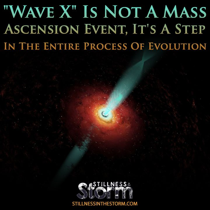 "Stillness in the Storm : ""Wave X"" Is Not A Mass Ascension Event, It's A Step In The Entire Process Of Evolution"