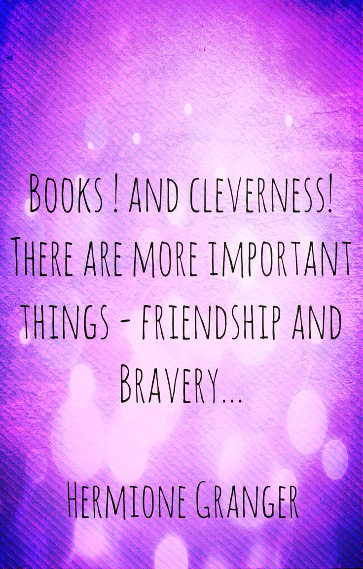 """Books and cleverness, there are more important things....friendship and bravery."" -Hermione Granger Philosopher's Stone"
