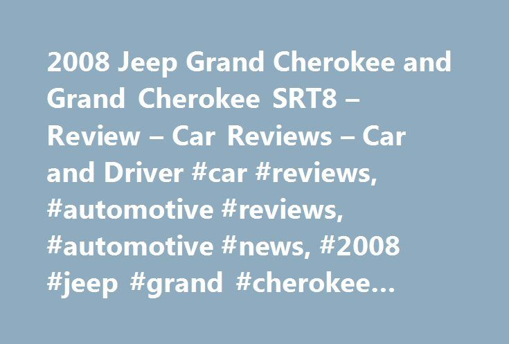 2008 Jeep Grand Cherokee and Grand Cherokee SRT8 – Review – Car Reviews – Car and Driver #car #reviews, #automotive #reviews, #automotive #news, #2008 #jeep #grand #cherokee #and #grand #cherokee #srt8 http://nigeria.nef2.com/2008-jeep-grand-cherokee-and-grand-cherokee-srt8-review-car-reviews-car-and-driver-car-reviews-automotive-reviews-automotive-news-2008-jeep-grand-cherokee-and-grand-cherokee-srt/  # 2008 Jeep Grand Cherokee and Grand Cherokee SRT8 The Grand Cherokee was one of the first…