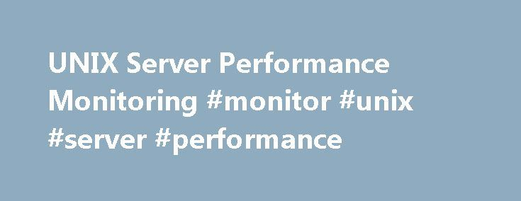 UNIX Server Performance Monitoring #monitor #unix #server #performance http://bank.nef2.com/unix-server-performance-monitoring-monitor-unix-server-performance/  # Quickly Monitor and Troubleshoot Performance Issues in Your UNIX Farm Comprehensive UNIX monitoring and alerting Server Application Monitor provides out-of-the-box support to monitor UNIX in AIX®, Solaris®, and HP®-UX® environments. Monitor and get alerted when you will run out of CPU disk I/O and physical and virtual memory…