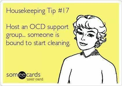 housekeeping tip #17 host an OCD support group and someone is bound to start cleaning.