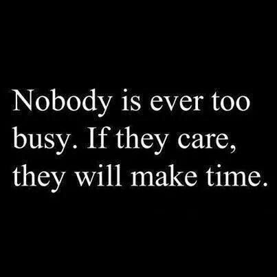 Ain't that the truth. It only takes 2 minutes to think of someone else and let them know you care. If you are that self absorbed that you can't see out side of your own little bubble you aren't worth the time or the energy.