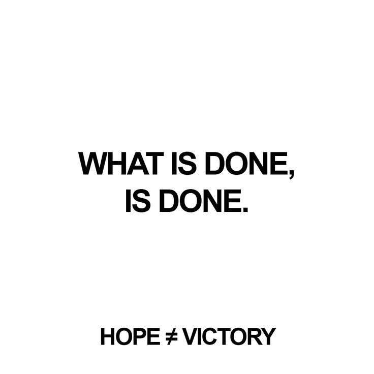"""""""What is done, is done.""""  http://instagram.com/hopeisnotvictory http://www.facebook.com/hopeisnotvictory  #motivation #motivationQuote  #motivational #motivationaldailyposts #motivationalpictures #motivationl #motivationm #quote #quote2unquote #quoteoftheday #quoter #quotes #quotes #quotesaboutlive #quotescollection #quoteslife #quotesoftheday"""