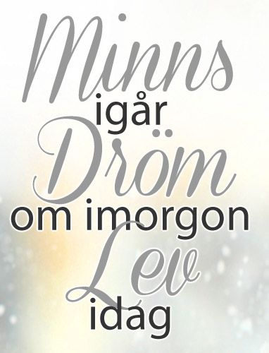"""Minns igår. Dröm om imorgon. Lev idag"" 