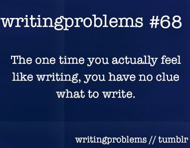 Writing problems #68  The one time you actually feel like writing, you have no clue what to write.: