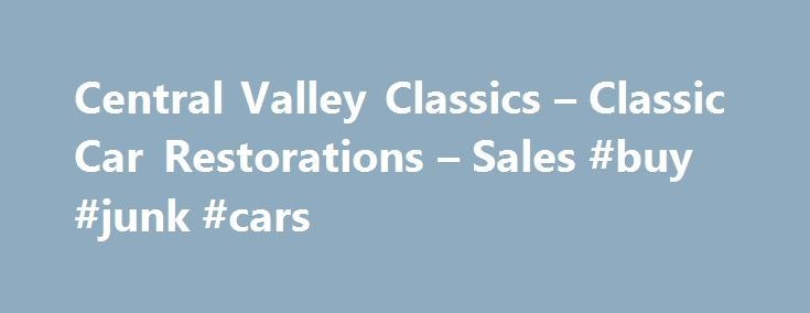 Central Valley Classics – Classic Car Restorations – Sales #buy #junk #cars http://car-auto.nef2.com/central-valley-classics-classic-car-restorations-sales-buy-junk-cars/  #muscle cars for sale # Central Valley Classics offers antique cars, classic cars, vintage cars, muscle cars, hot Rods, street rods, specialty cars project cars for sale in California. Central Valley Classics has been in Fresno for over 20 years…Continue Reading