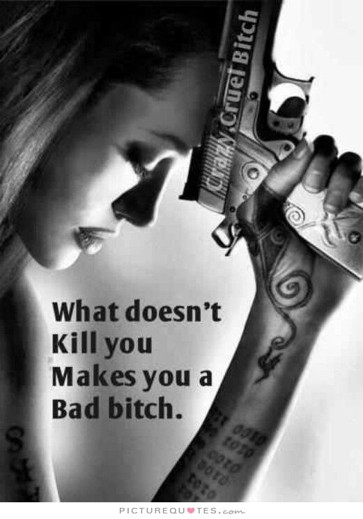What Doesnu0027t Kill You Makes You A Bad Bitch. Picture Quotes.