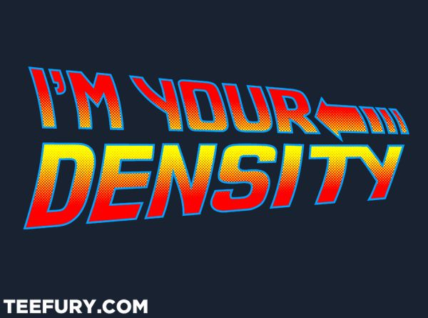 I'm Your Density by Aaron A. Fimister - Shirt sold on August 13th at http://teefury.com