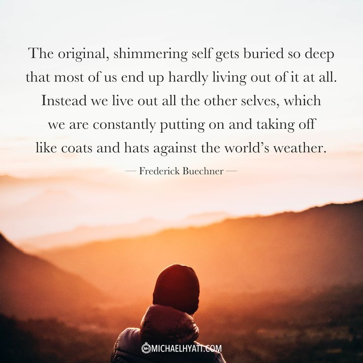 """""""The original, shimmering self gets buried so deep that most of us end up hardly living out of it at all. Instead we live out all the other selves, which we are constantly putting on and taking off like coats and hats against the world's weather."""" —Frederick Buechner   https://michaelhyatt.com/shareable-images"""