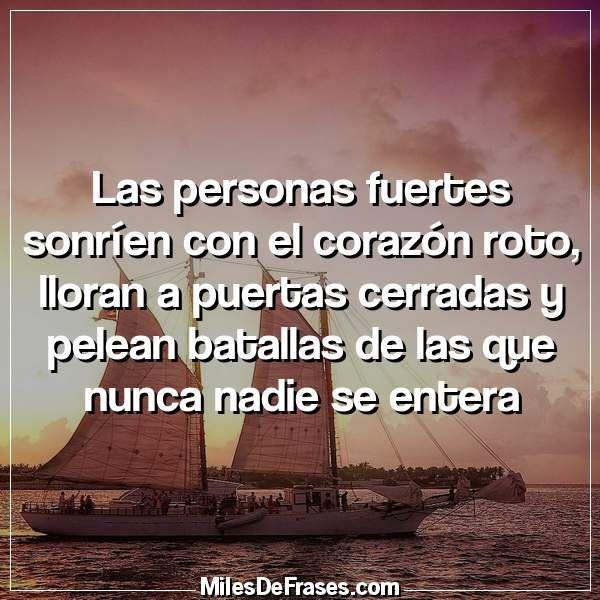 Las personas fuertes sonríen con el corazón roto lloran a puertas cerradas y pelean batallas de las que nunca nadie se entera