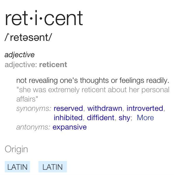 "Reticent  ret·i·cent ˈredəsənt/ adjective adjective: reticent not revealing one's thoughts or feelings readily. ""she was extremely reticent about her personal affairs"" synonyms:	reserved, withdrawn, introverted, inhibited, diffident, shy; More antonyms:	expansive Origin  mid 19th century: from Latin reticent- 'remaining silent,' from the verb reticere, from re- (expressing intensive force) + tacere 'be silent.'"