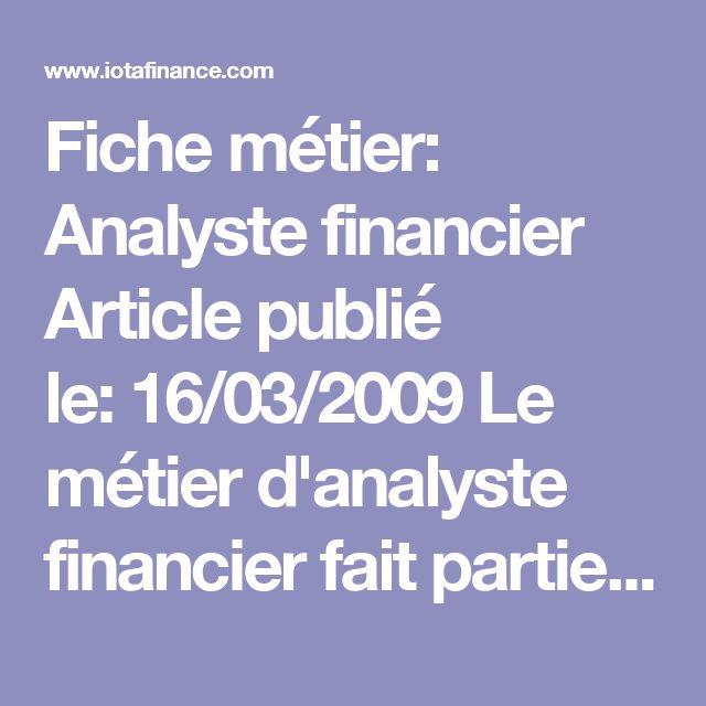 Fiche métier: Analyste financier  Articlepublié le:16/03/2009 Le métier d'analyste financier fait partie des métiers particulièrement riches et variés dans la finance. C'est l'analyste qui possède le contact le plus étroit avec les sociétés en dehors du monde de la finance, et dont les titres se négocient sur les marchés financiers. En voici un bref aperçu. Description du rôle d'analyste financier Le rôle d'un analyste financer est d'évaluer des sociétés sous tous leurs aspects, ce qui va…