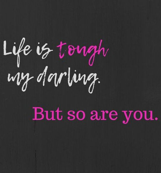 """Life is tough my darling. But so are you."""
