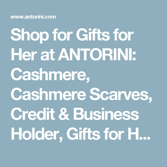 Shop for Gifts for Her at ANTORINI: Cashmere, Cashmere Scarves, Credit & Business Holder, Gifts for Her, Gifts for Him, Leather Organisers, Leather Padfolios, Leather Refillable Diaries, Leather Refillable Journals, Luxury