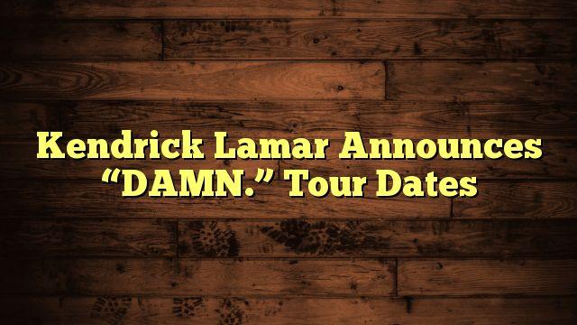 """nice Kendrick Lamar Announces """"DAMN."""" Tour Dates"""