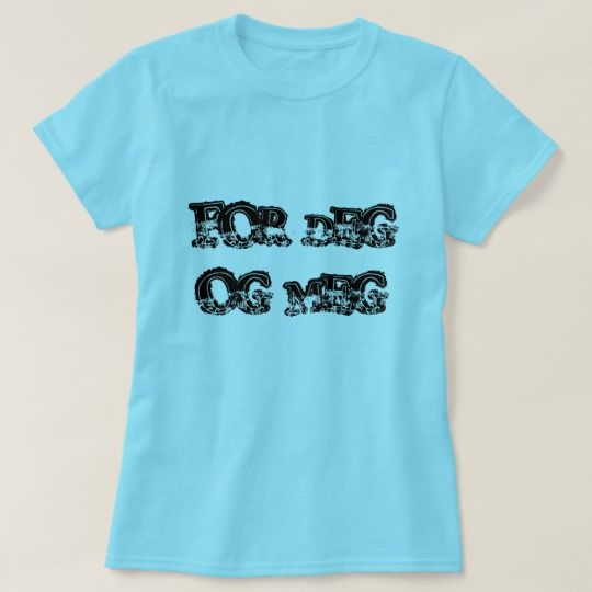 for you and me, in Norwegian blue T-Shirt A Norwegian text: for deg og meg, that can be translate to: for you and me. This blue colored T-Shirt can be customized to give it you own unique look. You can customize the fonts type, fonts color, size, change the text, remove and add text, add photo and more.
