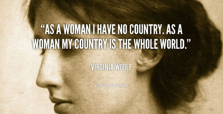 As a woman I have no country. As a woman my country is the whole world. -- Virginia Woolf\nMore great Virginia Woolf quotes at http://quotes.lifehack.org/by-author/virginia-woolf/