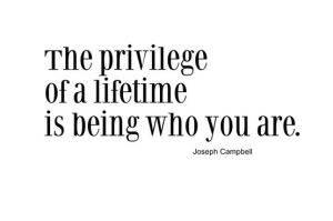 The privilege of a lifetime is being who you are. Hell Yeah!