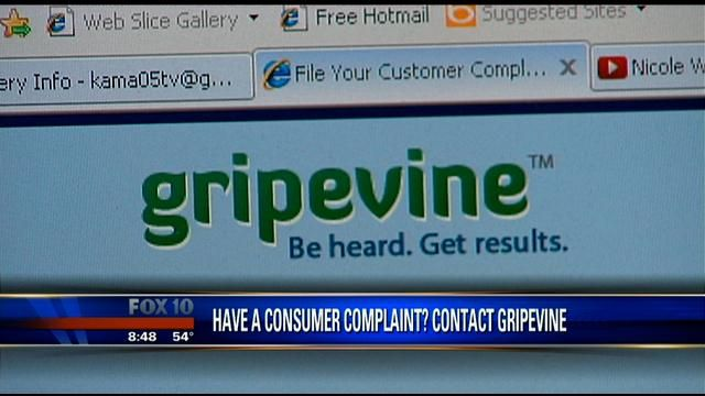 "Website helps consumers with complaints:    PHOENIX -  Have you ever had a complaint about something and were on hold forever, waiting to talk to a representative?    Website Gripevine.com claims to get your problem resolved and deal with all your gripes    They hear it up the gripe-vine: complaint after complaint, except instead of the familiar run around and ""will you please hold"", Gripevine prides itself on action."