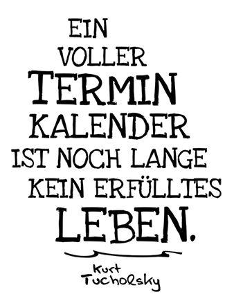 »Ein voller Terminkalender ist noch lange kein erfülltes Leben.« Kurt Tucholsky