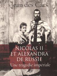 Jean Des Cars - Nicolas II et Alexandra de Russie - Une tragédie impériale.