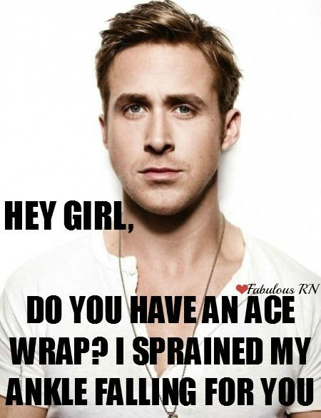 Hey Girl, Do you have an ace wrap? I sprained my ankle falling for you. Nurse humor. Nursing funny. Registered Nurses. RN. Medical humor. Ryan gosling hey girl meme.
