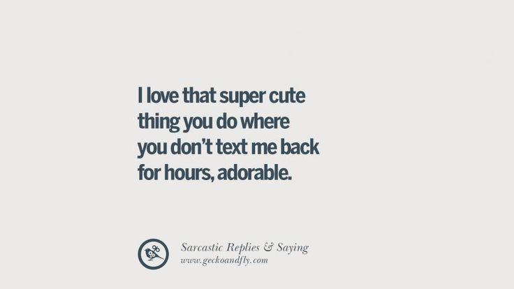 I love that super cute thing you do where you don't text me back for hours, adorable. Funny Non-Swearing Insults And Sarcastic Quotes for fake friends, ex bf, ex gf, boyfriend, girlfriend, enemies and haters facebook twitter pinterest