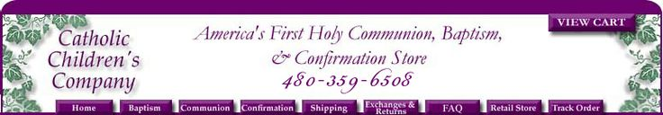 First Holy Communion, Baptism, Baptismal, and Christening gifts, Christening gowns, flower girl dresses, apparel, suits, veils, jewelry and invitations, Gifts for Godparents, Confirmation gifts.