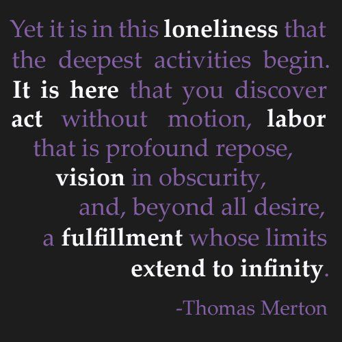 "there is beauty in ""suffering"" and possibility in loneliness. deep breathe and plunge deeply. ""Thomas Merton"""