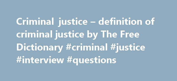 Criminal justice – definition of criminal justice by The Free Dictionary #criminal #justice #interview #questions http://hong-kong.remmont.com/criminal-justice-definition-of-criminal-justice-by-the-free-dictionary-criminal-justice-interview-questions/  # criminal justice References in classic literature ? heaped and crowded into an obscure corner of the audience chamber of Embas du Châtelet, between a stout oaken barrier and the wall, had been gazing blissfully at the varied and cheerful…