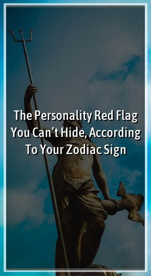 The Personality Red Flag You Can't Hide, According To Your Zodiac Sign