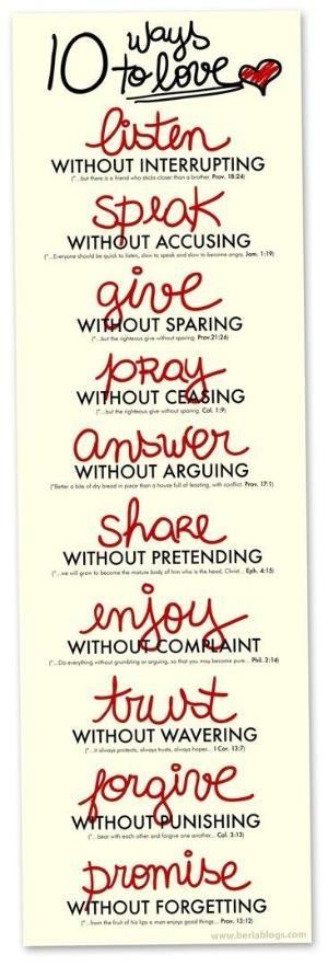 Repin Unlike    10 Ways to Love: 1. Listen - Proverbs 18:24, 2. Speak - James 1:19, 3. Give - Proverbs 21:26, 4. Pray - Colossians 1:9, 5. Answer - Proverbs 17:1, 6. Share - Ephesians 4:15, 7. Enjoy - Philippians 2:14, 8. Trust - 1st Corinthians 13:7, 9. Forgive - Colossians 3:13, 10. Promise - Proverbs 13:12. by CarolinaBarbosa