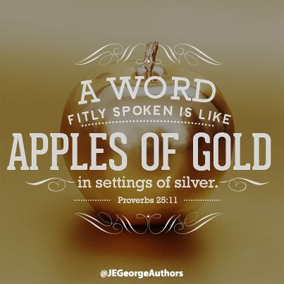 Bible scripture: A word fitly spoken is like apples of gold in settings of silver. Proverbs 25:11