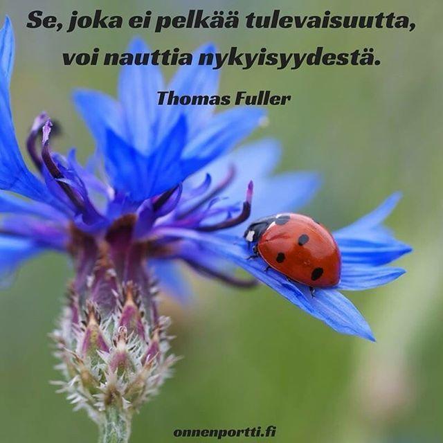Se, joka ei pelkää tulevaisuutta, voi nauttia nykyisyydestä. Thomas Fuller #aforismi #onnenportti #pelko #nykyhetki #tulevaisuus