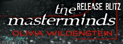 The Masterminds    Title: The Masterminds  Author: Olivia Wildenstein  Genre:NA Mystery  Hosted by:Lady Amber's PR  Blurb:  From prisons and reality TV to mansions and safe houses THE MASTERMINDS revisits THE MASTERPIECERS and closes the twins story. It is a tale of imperfect love and imperfect people.  The only downside to Joshua Coopers investigation of a mob runner is not being able to discuss it with his two best friends nineteen-year-old twins Aster and Ivy Redd. However when Ivy sells…