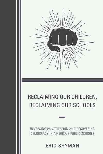Reclaiming Our Children, Reclaiming Our Schools: Reversing Privatization and Recovering Democracy in America's Pu...