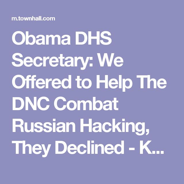 Obama DHS Secretary: We Offered to Help The DNC Combat Russian Hacking, They Declined - Katie Pavlich