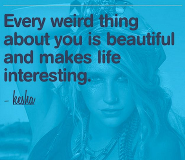 Ke$ha Quote- Every weird thing about you is beautiful and makes life interesting. #Kesha #Quote #Quotes