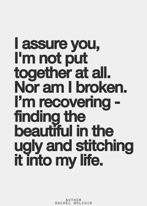 I assure you, I 'm not put together at all. Nor am I broken. I'm recovering - finding the beautiful in the ugly and stiching it into my life.